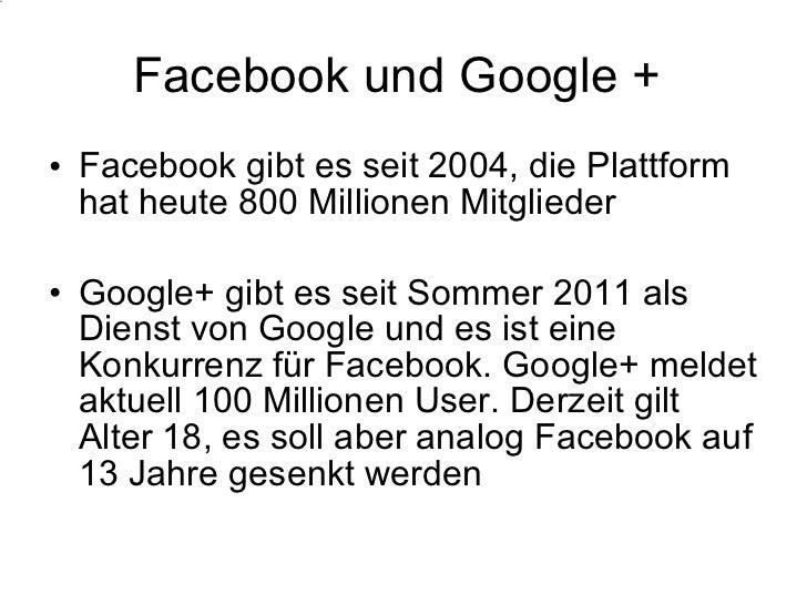 Facebook und Google +  <ul><li>Facebook gibt es seit 2004, die Plattform hat heute 800 Millionen Mitglieder </li></ul><ul>...
