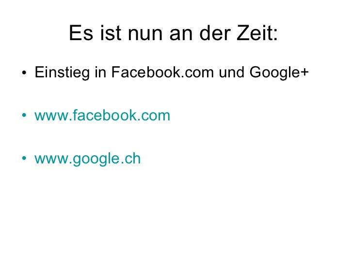 Es ist nun an der Zeit:  <ul><li>Einstieg in Facebook.com und Google+ </li></ul><ul><li>www.facebook.com </li></ul><ul><li...