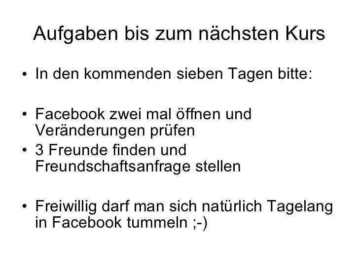 Aufgaben bis zum nächsten Kurs <ul><li>In den kommenden sieben Tagen bitte: </li></ul><ul><li>Facebook zwei mal öffnen und...
