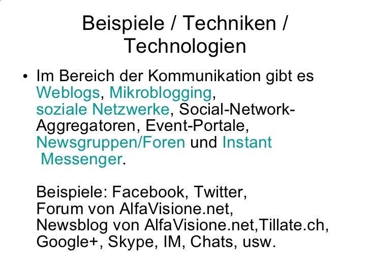 Beispiele / Techniken / Technologien <ul><li>Im Bereich der Kommunikation gibt es  Weblogs ,  Mikroblogging ,  soziale Net...