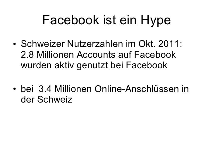 Facebook ist ein Hype <ul><li>Schweizer Nutzerzahlen im Okt. 2011: 2.8 Millionen Accounts auf Facebook wurden aktiv genutz...