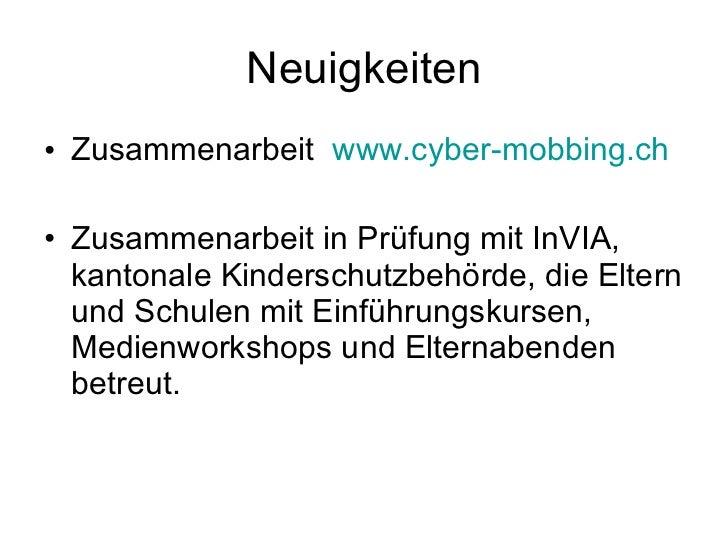 Neuigkeiten <ul><li>Zusammenarbeit  www.cyber-mobbing.ch </li></ul><ul><li>Zusammenarbeit in Prüfung mit InVIA, kantonale ...