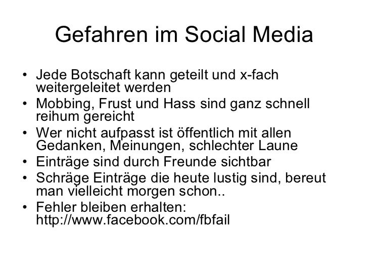 Gefahren im Social Media <ul><li>Jede Botschaft kann geteilt und x-fach weitergeleitet werden </li></ul><ul><li>Mobbing, F...