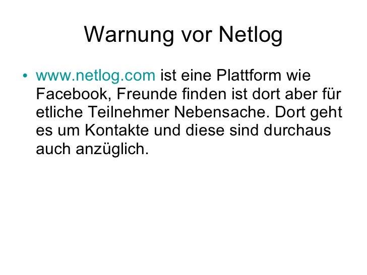 Warnung vor Netlog <ul><li>www.netlog.com  ist eine Plattform wie Facebook, Freunde finden ist dort aber für etliche Teiln...