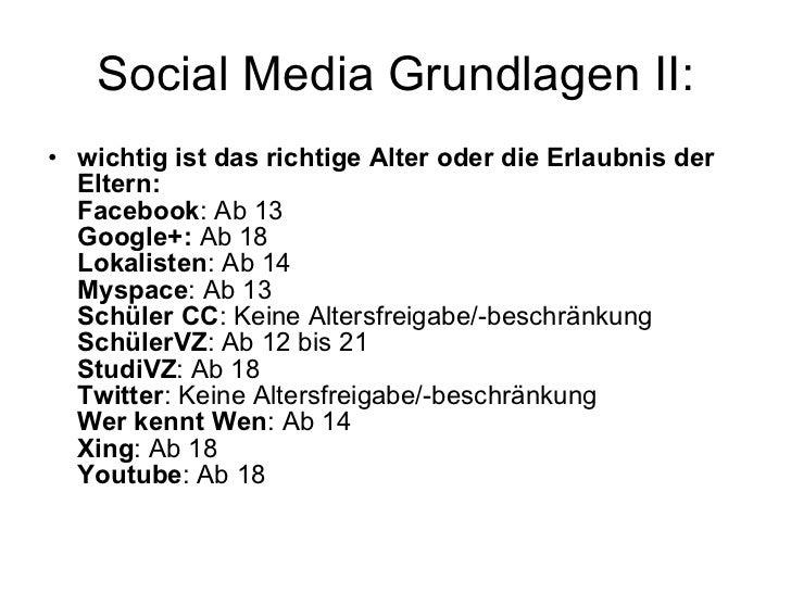 Social Media Grundlagen II: <ul><li>wichtig ist das richtige Alter oder die Erlaubnis der Eltern: Facebook : Ab 13 Google+...