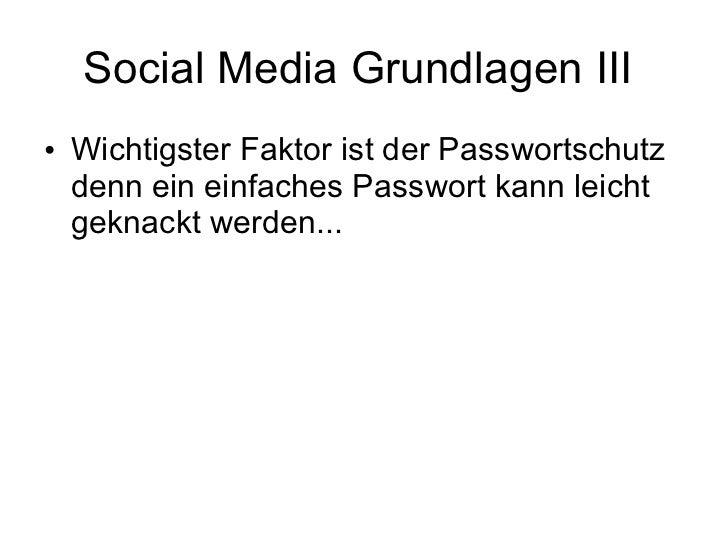 Social Media Grundlagen III  <ul><li>Wichtigster Faktor ist der Passwortschutz denn ein einfaches Passwort kann leicht gek...