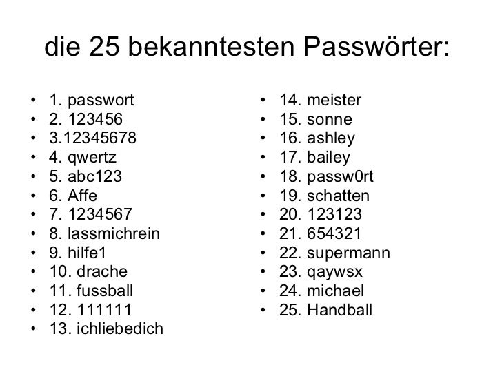 die 25 bekanntesten Passwörter:  <ul><li>1. passwort </li></ul><ul><li>2. 123456 </li></ul><ul><li>3.12345678 </li></ul><u...