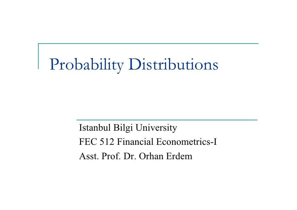 Probability Distributions       Istanbul Bilgi University     FEC 512 Financial Econometrics-I     Asst. Prof. Dr. Orhan E...