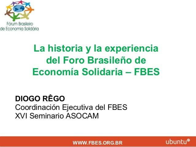 La historia y la experiencia del Foro Brasileño de Economía Solidaria – FBES DIOGO RÊGO Coordinación Ejecutiva del FBES XV...
