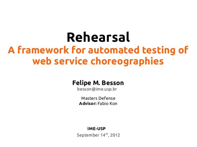 Rehearsal A framework for automated testing of web service choreographies Felipe M. Besson besson@ime.usp.br Masters Defen...