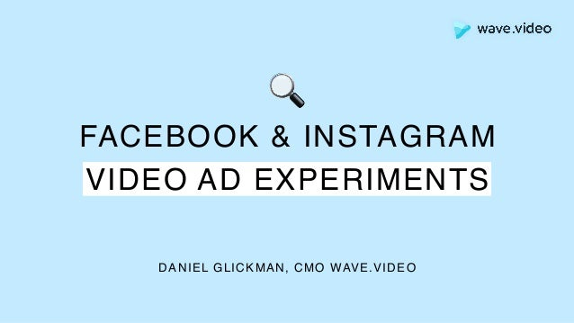 FACEBOOK & INSTAGRAM VIDEO AD EXPERIMENTS DANIEL GLICKMAN, CMO WAVE.VIDEO 🔍