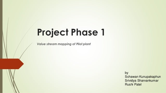 Project Phase 1 Value stream mapping of Pilot plant by Schawan Kunupakaphun Srividya Sharvankumar Rushi Patel