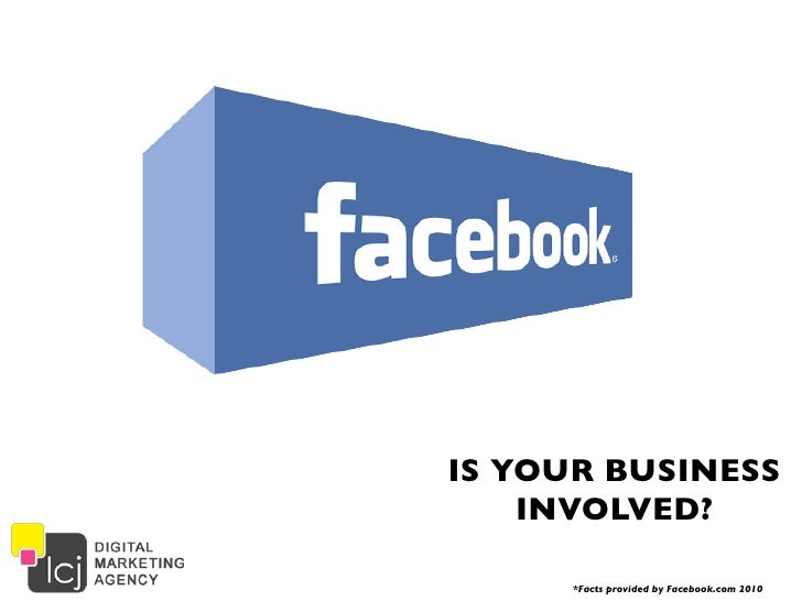 IS YOUR BUSINESS    INVOLVED?     *Facts provided by Facebook.com 2010