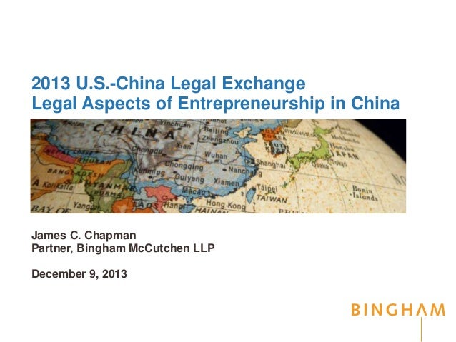2013 U.S.-China Legal Exchange Legal Aspects of Entrepreneurship in China James C. Chapman Partner, Bingham McCutchen LLP ...