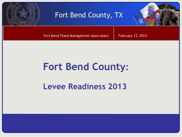 Fort Bend County, TXFort Bend Flood Management Association   February 12, 2013Fort Bend County:Levee Readiness 2013