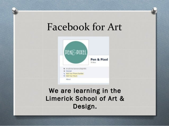 Facebook for Art We are learning in theLimerick School of Art &        Design.