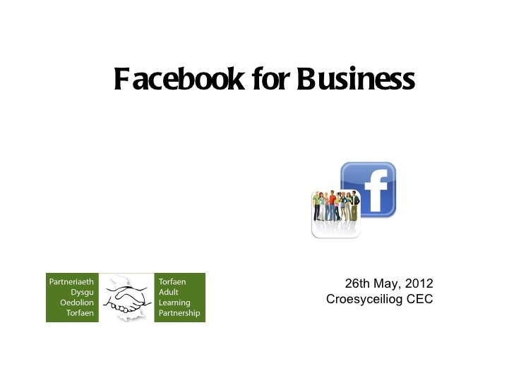 Facebook for Business                 26th May, 2012              Croesyceiliog CEC