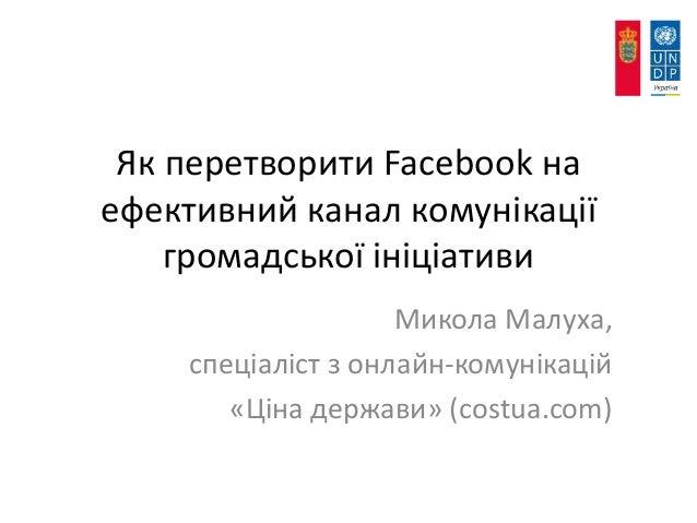 Як перетворити Facebook на ефективний канал комунікації громадської ініціативи Микола Малуха, спеціаліст з онлайн-комуніка...