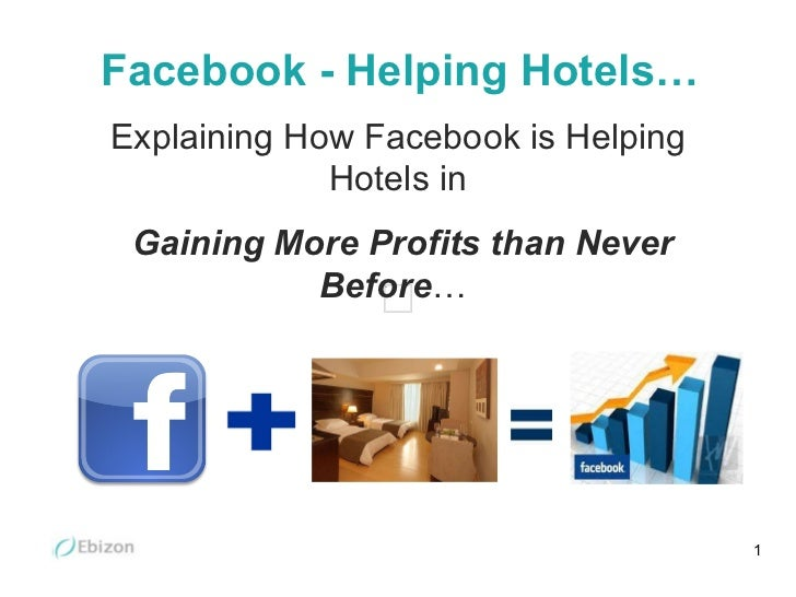 Facebook - Helping Hotels… Explaining How Facebook is Helping Hotels in Gaining More Profits than   Never Before …