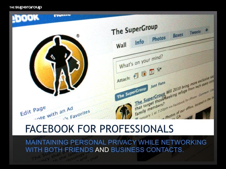 FACEBOOK FOR PROFESSIONALS MAINTAINING PERSONAL PRIVACY WHILE NETWORKING WITH BOTH FRIENDS AND BUSINESS CONTACTS.