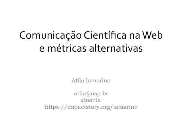 Comunicação  Científica  na  Web   e  métricas  alternativas      Atila Iamarino atila@usp.br @oatila https...