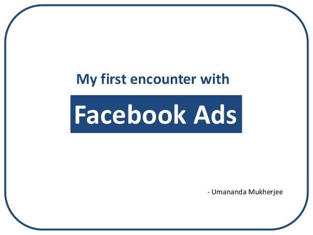 My first encounter withFacebook Ads                   - Umananda Mukherjee