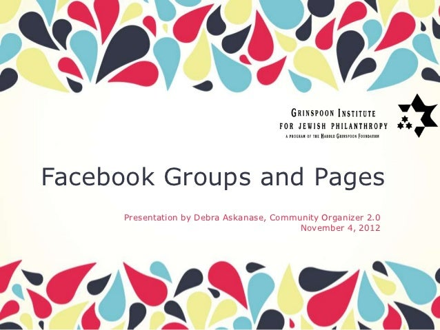 Facebook Groups and Pages      Presentation by Debra Askanase, Community Organizer 2.0                                    ...