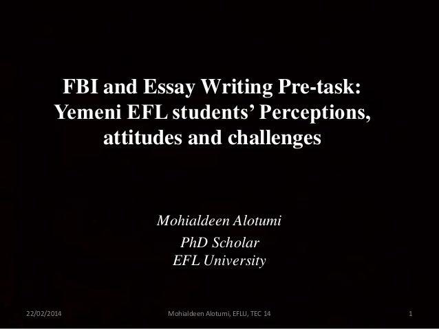 FBI and Essay Writing Pre-task: Yemeni EFL students' Perceptions, attitudes and challenges  Mohialdeen Alotumi PhD Scholar...