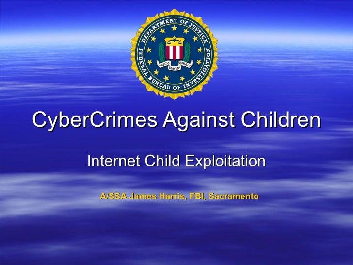 CyberCrimes Against Children Internet Child Exploitation A/SSA James Harris, FBI, Sacramento
