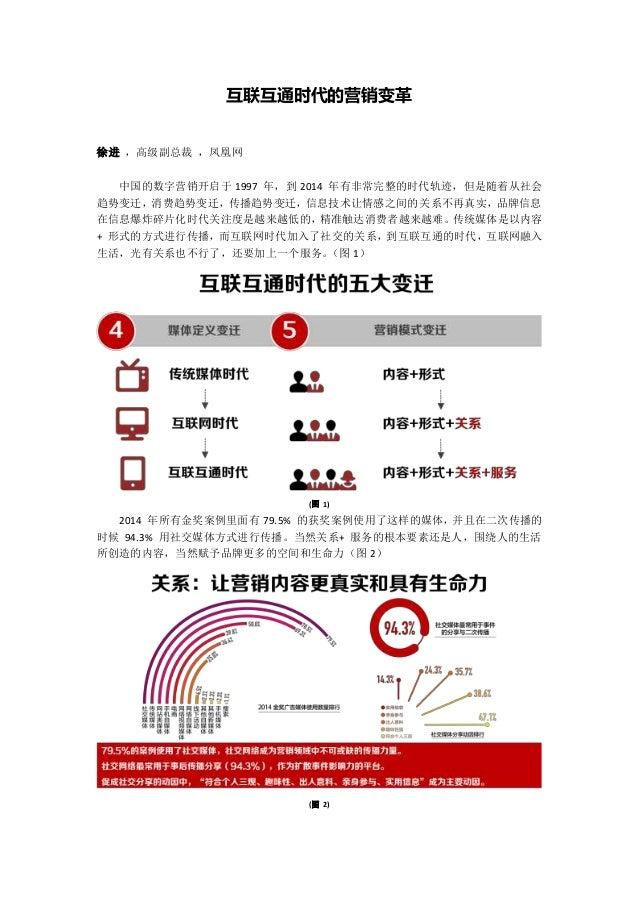 互联互通时代的营销变革 徐进 ,高级副总裁 ,凤凰网 中国的数字营销开启于 1997 年,到 2014 年有非常完整的时代轨迹,但是随着从社会 趋势变迁,消费趋势变迁,传播趋势变迁,信息技术让情感之间的关系不再真实,品牌信息 在信息爆炸碎片化时...