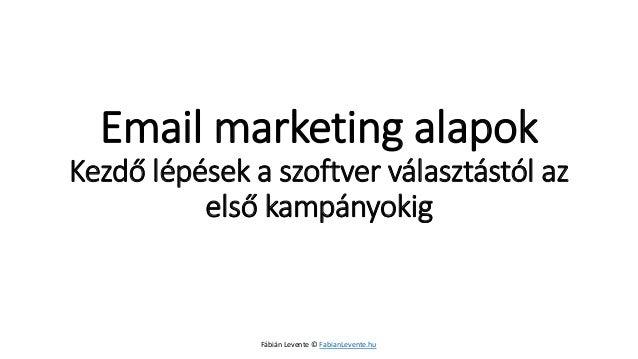 Email marketing alapokKezdő lépések a szoftver választástól az első kampányokig  Fábián Levente © FabianLevente.hu