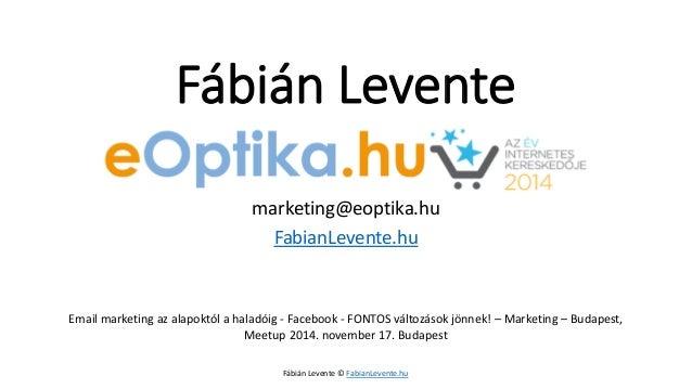 Fábián Levente  marketing@eoptika.hu  FabianLevente.hu  Email marketing az alapoktól a haladóig -Facebook-FONTOS változáso...