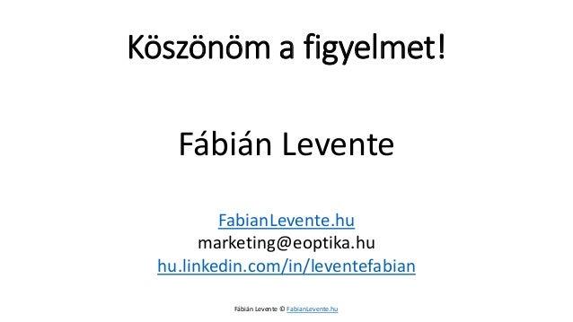 Köszönöm a figyelmet!  Fábián Levente  FabianLevente.hu  marketing@eoptika.hu  hu.linkedin.com/in/leventefabian  Fábián Le...