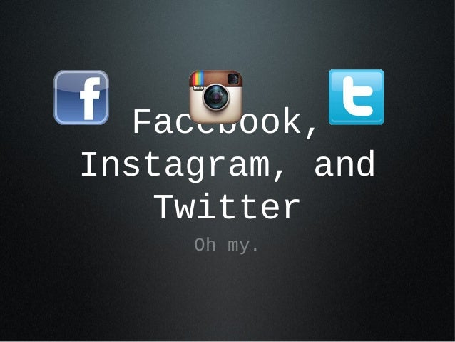 Facebook, Instagram, and Twitter Oh my.
