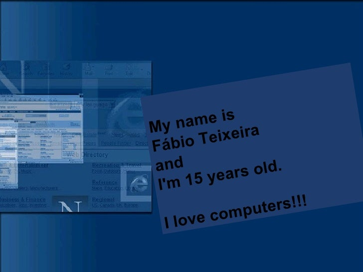 My name is  Fábio Teixeira and  I'm 15 years old. I love computers!!!