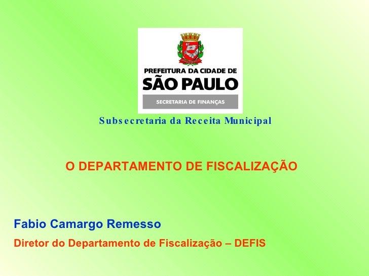 Subsecretaria da Receita Municipal  O DEPARTAMENTO DE FISCALIZAÇÃO Fabio Camargo Remesso Diretor do Departamento de Fiscal...