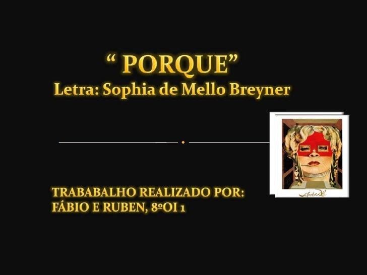""" PORQUE""Letra: Sophia de Mello Breyner<br />TRABABALHO REALIZADO POR:<br />FÁBIO E RUBEN, 8ºOI 1<br />"