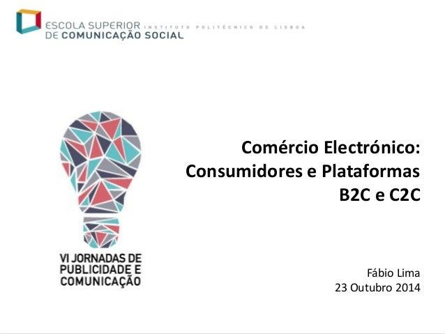 Comércio Electrónico: Consumidores e Plataformas B2C e C2C  Fábio Lima  23 Outubro 2014