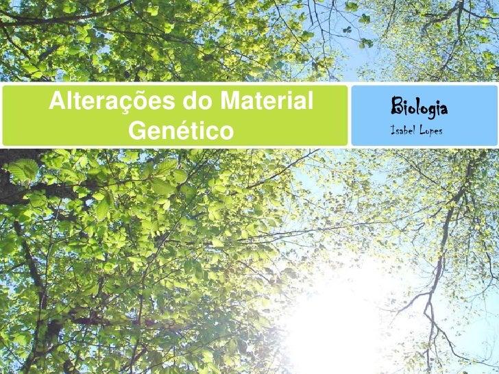 Alterações do Material Genético<br />Biologia<br />Isabel Lopes<br />
