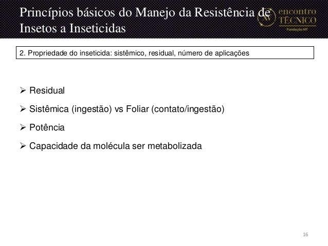 Princípios básicos do Manejo da Resistência de Insetos a Inseticidas  Residual  Sistêmica (ingestão) vs Foliar (contato/...