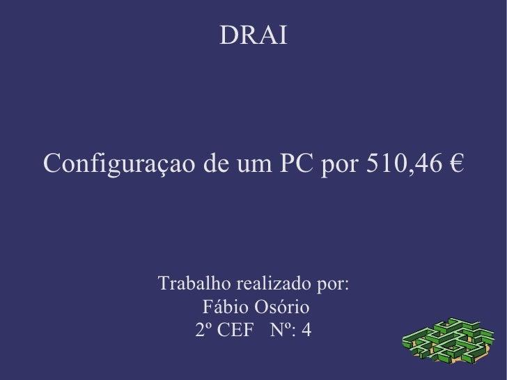 DRAI Configuraçao de um PC por 510,46 € Trabalho realizado por: Fábio Osório 2º CEF  Nº: 4