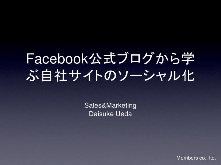 Facebook公式ブログから学ぶ自社サイトのソーシャル化     Sales&Marketing      Daisuke Ueda                       Members co., ltd.