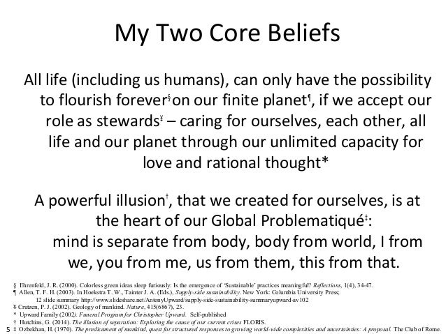 5 My Two Core Beliefs All life (including us humans), can only have the possibility to flourish forever§ on our finite pla...