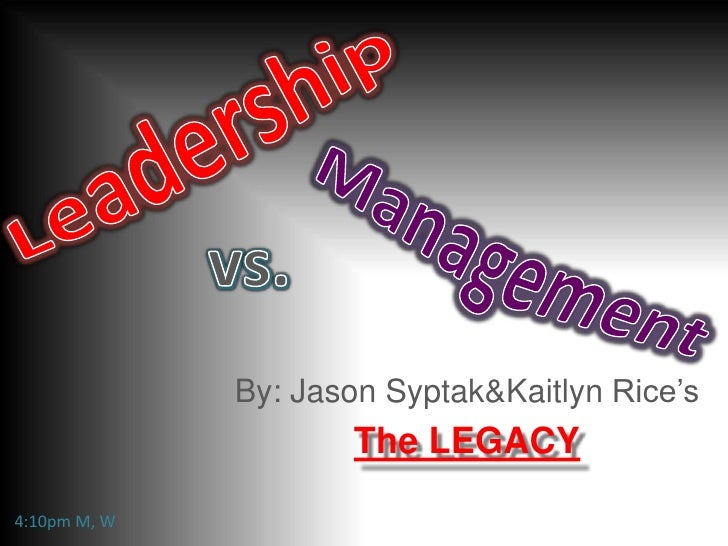 Leadership<br />vs.<br />Management<br />By: Jason Syptak & Kaitlyn Rice's<br />The LEGACY<br />4:10pm M, W<br />