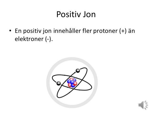 Positiv Jon • En positiv jon innehåller fler protoner (+) än elektroner (-).