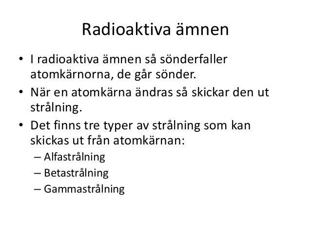 Radioaktiva ämnen • I radioaktiva ämnen så sönderfaller atomkärnorna, de går sönder. • När en atomkärna ändras så skickar ...