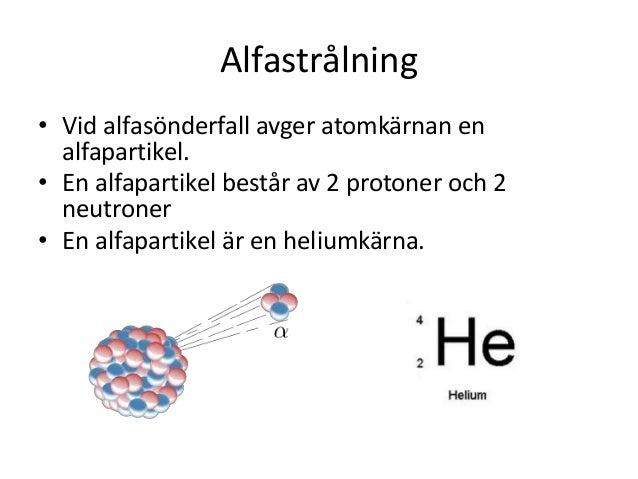 Alfastrålning • Vid alfasönderfall avger atomkärnan en alfapartikel. • En alfapartikel består av 2 protoner och 2 neutrone...