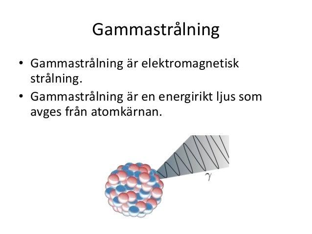 Gammastrålning • Gammastrålning är elektromagnetisk strålning. • Gammastrålning är en energirikt ljus som avges från atomk...
