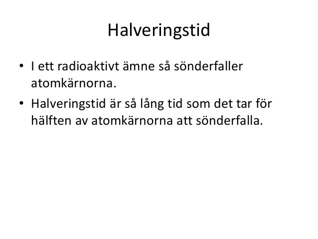 Halveringstid • I ett radioaktivt ämne så sönderfaller atomkärnorna. • Halveringstid är så lång tid som det tar för hälfte...