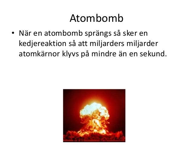 Atombomb • När en atombomb sprängs så sker en kedjereaktion så att miljarders miljarder atomkärnor klyvs på mindre än en s...
